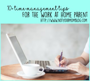10+ Time Management Tips For The Work At Home Parent